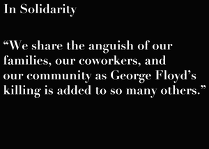 In Solidarity - We share the anguish of our families, our coworkers, and our community as George Floyd's killing is added to so many others.